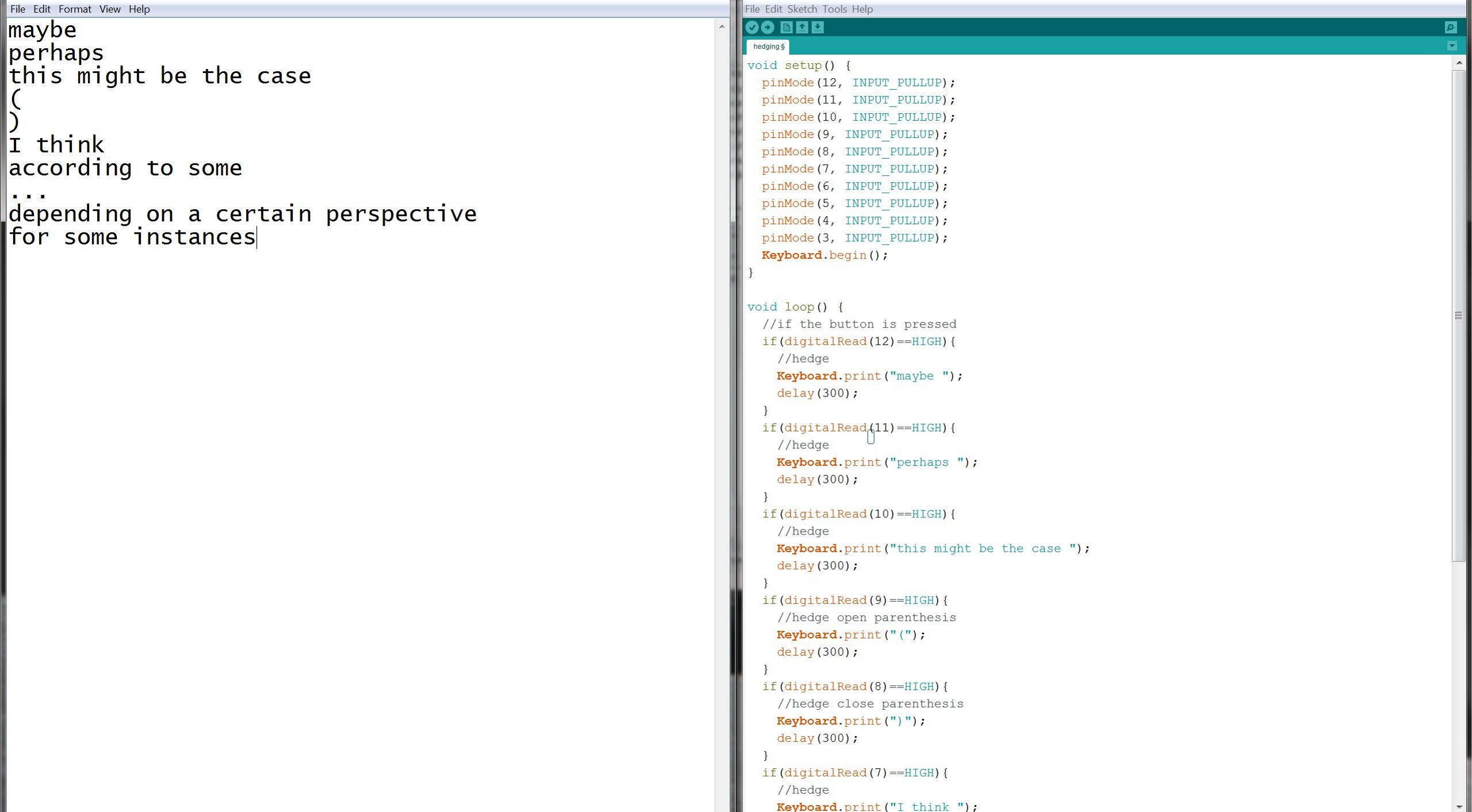 A screenshot. On the left is a simple text editor that displays the output of the hedging machine. It reads 'maybe perhaps this might be the case () I think according to some ... depending on a certain perspective for some instances'. On the right is the code for the Arduino. Picture taken by Steven LeMieux